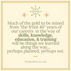 """""""Much of the gold to be mined from the front 40 years of our careers in the way of skills, knowledge, education, and training, will be things we learned along the way...perhaps planned, perhaps not."""" - Darrell Gurney, Co-Founder of The Back Forty"""