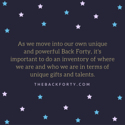 """As we move into our own unique and powerful Back Forty, it's important to do an inventory of where we are and who we are in terms of unique gifts and talents."" - Darrell Gurney, Co-Founder of The Back Forty"